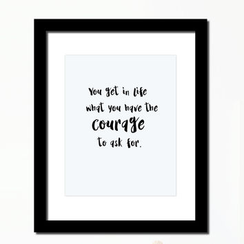 Inspirational quote print 'You get in life what you have the courage to ask for'