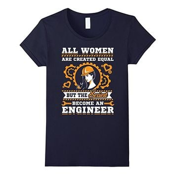 All Women are Created Equal Sexiest Become Engineers T Shirt