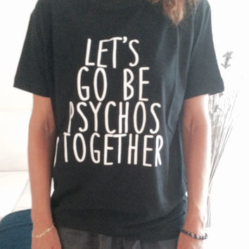 Let's go be psycho together Tshirt black Fashion funny slogan womens girls sassy cute lazy