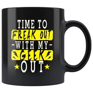 Nerd Mug Time To Freak Out With My Geek Out 11oz Black Coffee Mugs