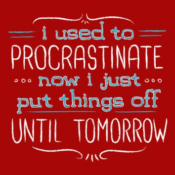 Now I Just Put Things Off Until Tomorrow T-Shirt | SnorgTees