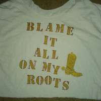 Blame it all on my roots, country tee