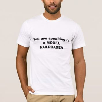 You are speaking to a MODEL RAILROADER T-Shirt
