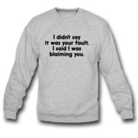 I Didn't Say It Was Your Fault Sweatshirt Crewneck
