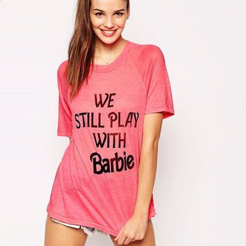 We Still Play with Barbie T-Shirt