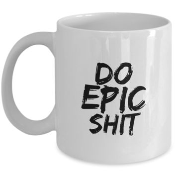 Do Epic Shit Mug 11 oz. Ceramic Coffee Cup