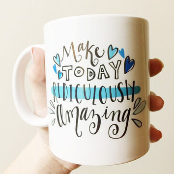 Make Today Ridiculously Amazing Inspirational Blue Aqua Motivational Ceramic Coffee Latte Dark Roast 11oz Mug Drink Cup