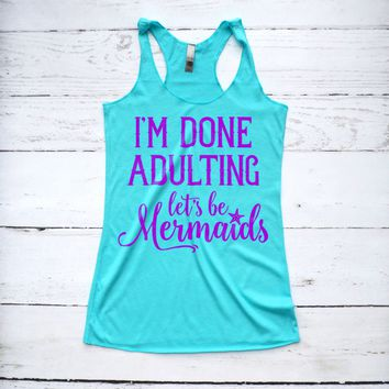 I'm Done Adulting Let's Be Mermaids Tank Top