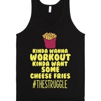 KINDA WANNA WORKOUT KINDA WANT SOME CHEESE FRIES #THESTRUGGLE