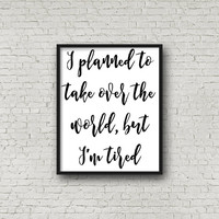 I Planned To Take Over The World, But I'm Tired Print with Instant Download - Digital Prints - Wall Art and Home Decor - Printable Quote