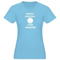 Have A Nice Day Fuck Someone> Have A Great Life T-Shirts
