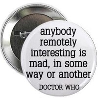 "Doctor Who Quote - ANYBODY REMOTELY INTERESTING IS MAD - IN SOME WAY OR ANOTHER 1.25"" Pinback Button Badge / Pin"