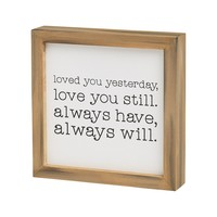 Loved You Yesterday, Love You Still. Always Have, Always Will - Framed Box Sign - 7-in