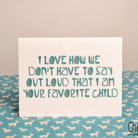 I love how we don't have to say out loud that I am your favorite child- greeting card- blank inside