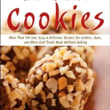 No Bake Cookies: More Than 150 Easy and Delicious Recipes for Cookies, Bars