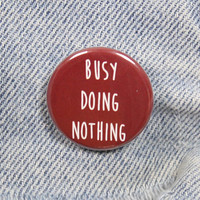 Busy Doing Nothing 1.25 Inch Pin Back Button Badge