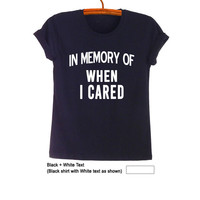 In memory of when I cared T Shirts for Women Mens Funny Gifts Hipster Tumblr Teens Slogan Tee Best friend Fangirls Fashion Cool Swag Twitter