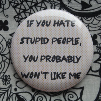 If you hate stupid people, you probably won't like me - 2.25 inch pinback button badge
