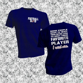 Football Dad, Favorite Player, I Raised Mine, Im Raising Mine, Wait entire lives to meet, gift idea, football season, unisex t-shirt