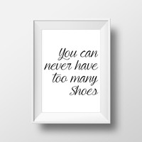 You can never have too many shoes - Shoes Quote - Shoe Poster - Shoe Print - Wall Decor - Typography Print - Graphic Poster