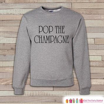 New Year Party Sweatshirt - Pop the Champagne - Adult Crewneck - Happy New Year - Holiday Sweatshirt - Drinking Crewneck - Holiday Pullover