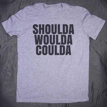 Shoulda Woulda Coulda Slogan Tee Funny Sarcasm Sarcastic Regret Tumblr Top T-shirt