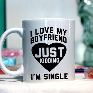 I love my boyfriend just kidding - Ceramic coffee mug - funny sayings
