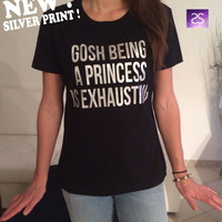 gosh being a princess is exhausting TShirt Unisex womens gifts girls tumblr funny fangirls birthday teens teenager bestfriend girlfriend