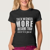 Taekwondo more awesome than whatever it is you do shirts