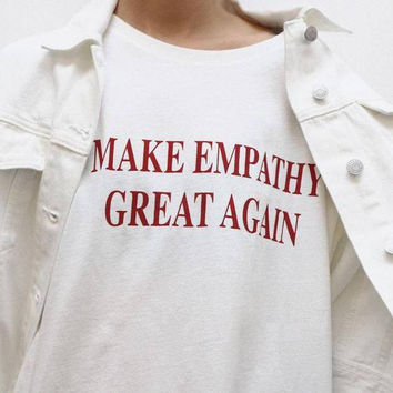 make empathy great again, equality, liberal, social justice, kindness, tumblr shirt, hipster, grunge, instagram, tshirt with sayings, slogan