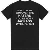 DON'T TRY TO WIN OVER THE HATERS YOU'RE NOT A JACKASS WHISPERER