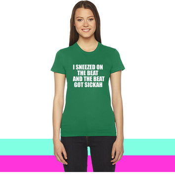I Sneezed on the Beat And The BEAT GOT SICKAH women T-shirt