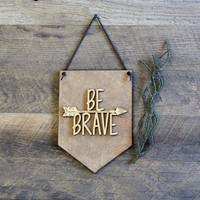 """""""Be Brave"""" - Wooden Wall Banner"""