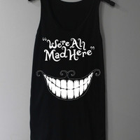 We're All Mad Here Shirt Chesire Cat Shirt Tank Top Tunic TShirt T Shirt Singlet - Size S M L