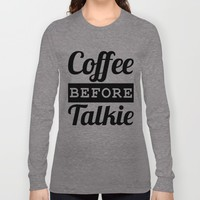 Coffee Before Talkie Long Sleeve T-shirt by CreativeAngel