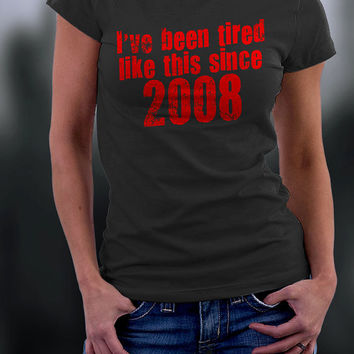 I've Been Tired Like This Since 2008 Shirt, Tired Like This Since 2008 Shirt, 2008 Shirt