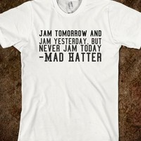 JAM TOMORROW AND JAM YESTERDAY, BUT NEVER JAM TODAY.-MAD HATTER