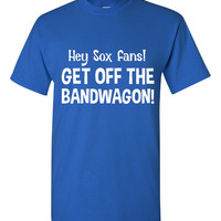 Hey Sox Fans Get off the Bandwagon Chicago Cubs Fan T Shirt Playoff Baseball Championship Series T Shirt