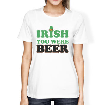 Irish You Were Beer Women's White T-shirt Gag Saying Patrick's Day