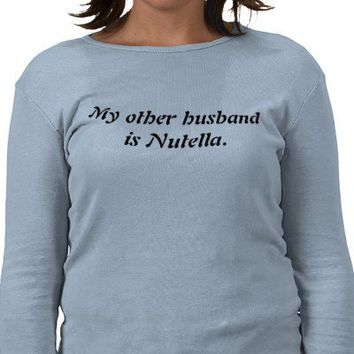 My other husband is Nutella. Shirt from Zazzle.com
