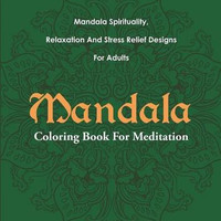 Mandala Coloring Book For Meditation: Mandala Spirituality, Relaxation And Stress Relief Designs For Adults