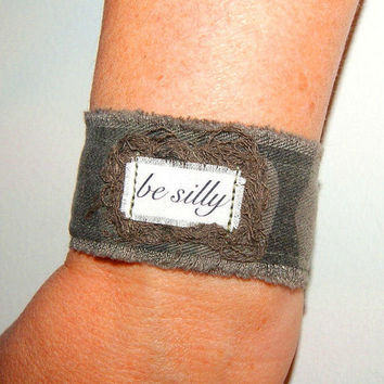 Inspirational Jewelry Inspirational Bracelet Repurposed Fabric Bracelet Cuff be silly