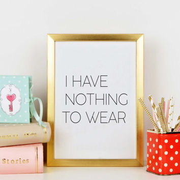 Home decor,I Have Nothing To Wear,Humorous,Sarcastic,Sassy,Fashionista,Chic Poster,Famous,Fashion Decor,Typography print