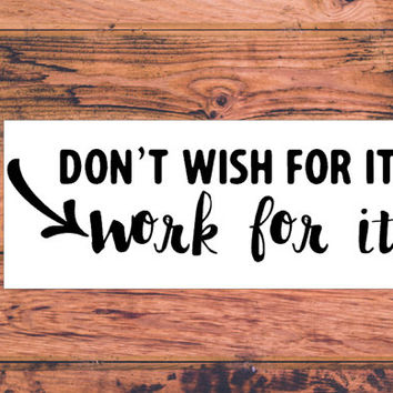 Don't Wish for It Work For It Decal | Sassy Decal | Independent Decal | Hard Worker | Successful Decal | Business Decal | Goals Decal 300