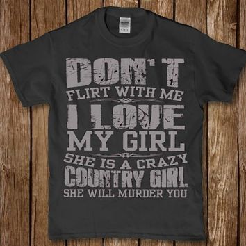 Don't flirt with me i love my girl she is a crazy country girl t-shirt