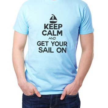 Keep Calm And Get Your Sail On - Sailing Lovers Tshirt - Boating Lake Tee - Nautical Ocean Gift Mens and Womens T-shirt 2126
