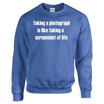Taking a photograph is like taking a screenshot of life Photographer - Sweatshirt