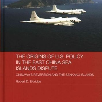 The Origins of U.S. Policy in the East China Sea Islands Dispute: Okinawa's Reversion and the Senkaku Islands (Routledge Security in Asia)