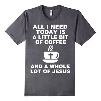 All I Need Today Is a Little Bit of Coffee And Jesus T-Shirt