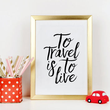 PRINTABLE Art, To Travel Is To Live, Hans Christian Anderson, Travel Poster, TRAVEL GIFTS, Inspirational Quote ,Home Decor,Quote Prints